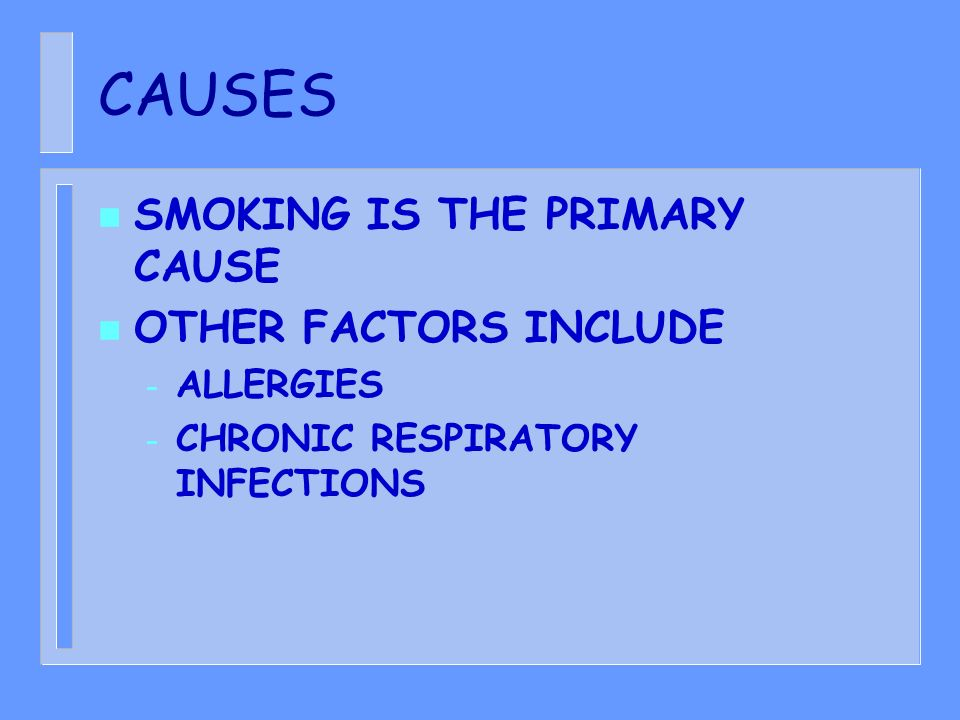 CAUSES n SMOKING IS THE PRIMARY CAUSE n OTHER FACTORS INCLUDE – ALLERGIES – CHRONIC RESPIRATORY INFECTIONS