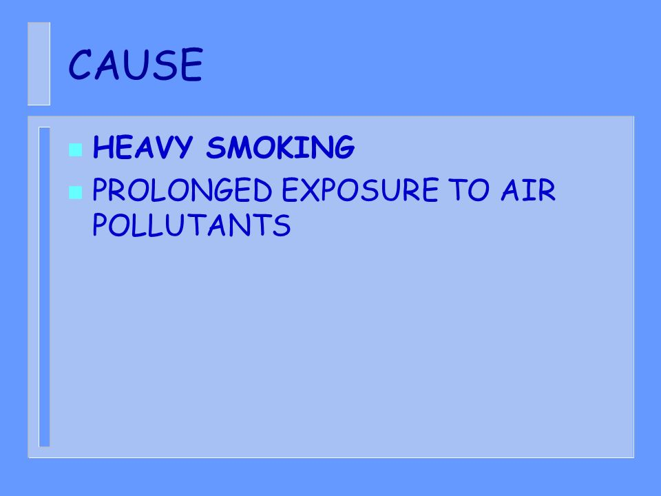 CAUSE n HEAVY SMOKING n PROLONGED EXPOSURE TO AIR POLLUTANTS