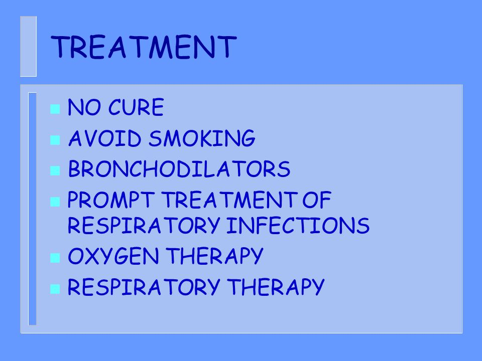 TREATMENT n NO CURE n AVOID SMOKING n BRONCHODILATORS n PROMPT TREATMENT OF RESPIRATORY INFECTIONS n OXYGEN THERAPY n RESPIRATORY THERAPY