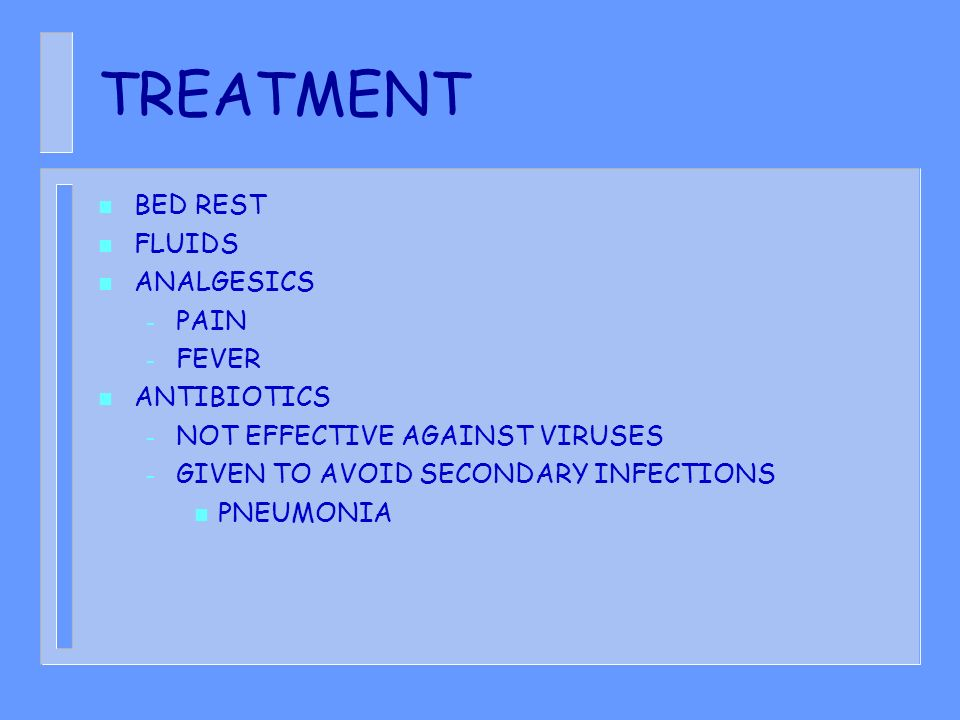 TREATMENT n BED REST n FLUIDS n ANALGESICS – PAIN – FEVER n ANTIBIOTICS – NOT EFFECTIVE AGAINST VIRUSES – GIVEN TO AVOID SECONDARY INFECTIONS n PNEUMONIA