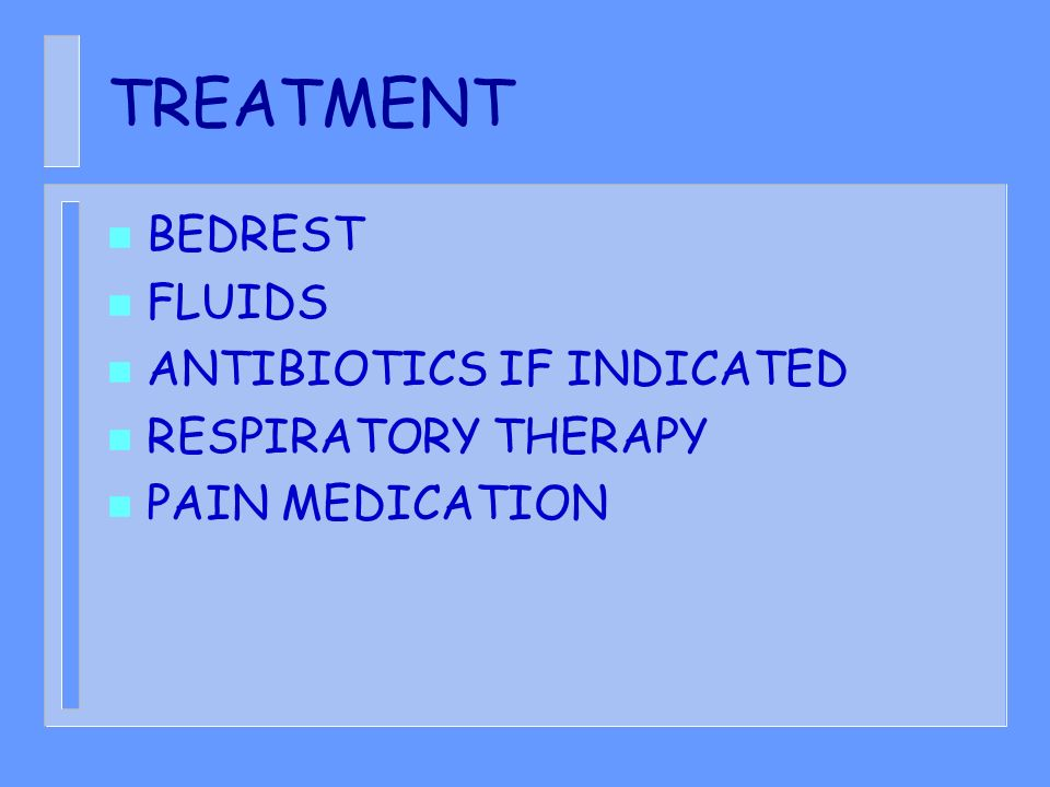 TREATMENT n BEDREST n FLUIDS n ANTIBIOTICS IF INDICATED n RESPIRATORY THERAPY n PAIN MEDICATION