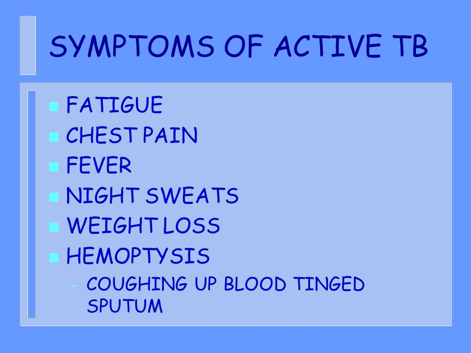 SYMPTOMS OF ACTIVE TB n FATIGUE n CHEST PAIN n FEVER n NIGHT SWEATS n WEIGHT LOSS n HEMOPTYSIS – COUGHING UP BLOOD TINGED SPUTUM