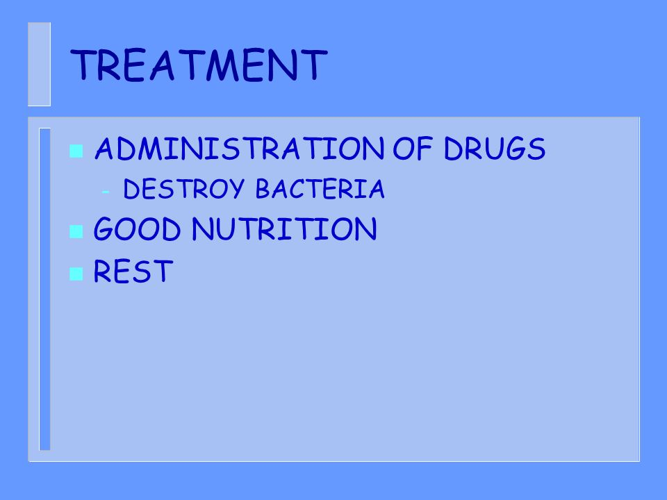 TREATMENT n ADMINISTRATION OF DRUGS – DESTROY BACTERIA n GOOD NUTRITION n REST