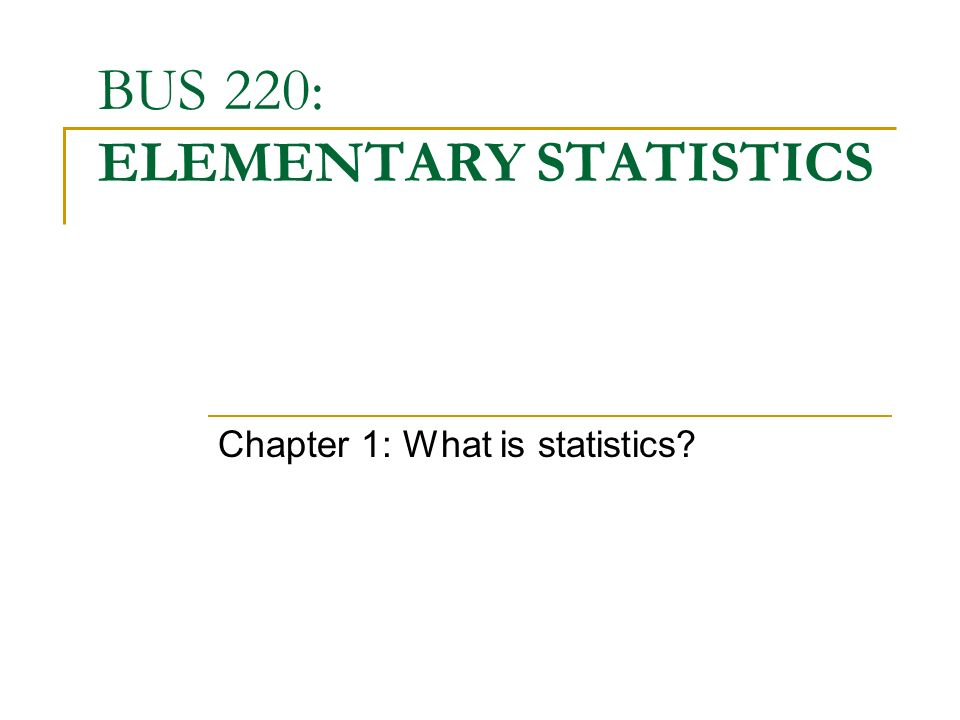 BUS 220: ELEMENTARY STATISTICS Chapter 1: What is statistics?