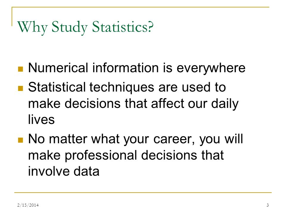 2/15/20143 Why Study Statistics? Numerical information is everywhere Statistical techniques are used to make decisions that affect our daily lives No