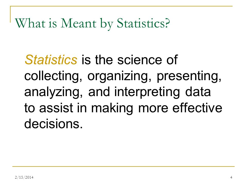 2/15/20144 What is Meant by Statistics? Statistics is the science of collecting, organizing, presenting, analyzing, and interpreting data to assist in