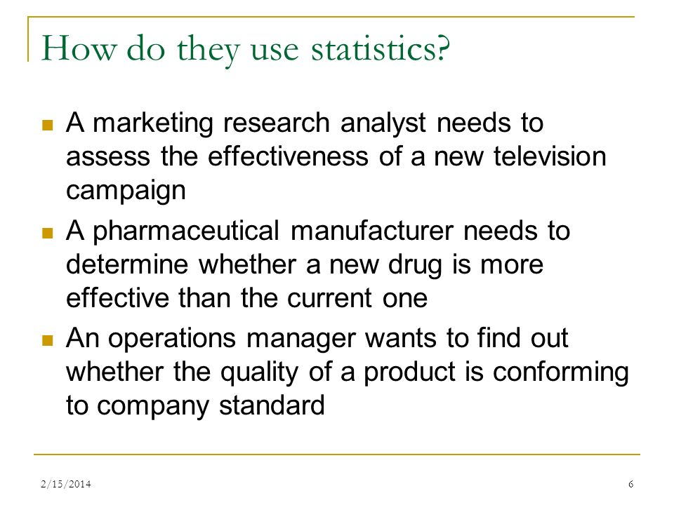 2/15/20146 How do they use statistics? A marketing research analyst needs to assess the effectiveness of a new television campaign A pharmaceutical ma
