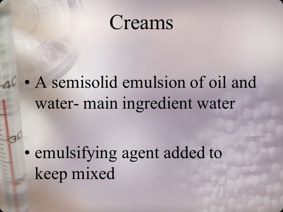 Creams A semisolid emulsion of oil and water- main ingredient water emulsifying agent added to keep mixed
