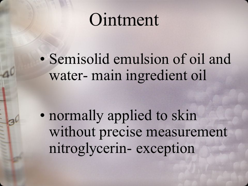 Ointment Semisolid emulsion of oil and water- main ingredient oil normally applied to skin without precise measurement nitroglycerin- exception