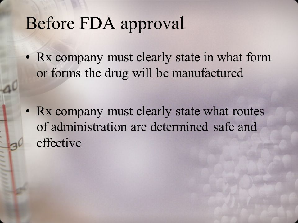 Before FDA approval Rx company must clearly state in what form or forms the drug will be manufactured Rx company must clearly state what routes of administration are determined safe and effective