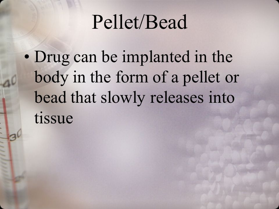 Pellet/Bead Drug can be implanted in the body in the form of a pellet or bead that slowly releases into tissue