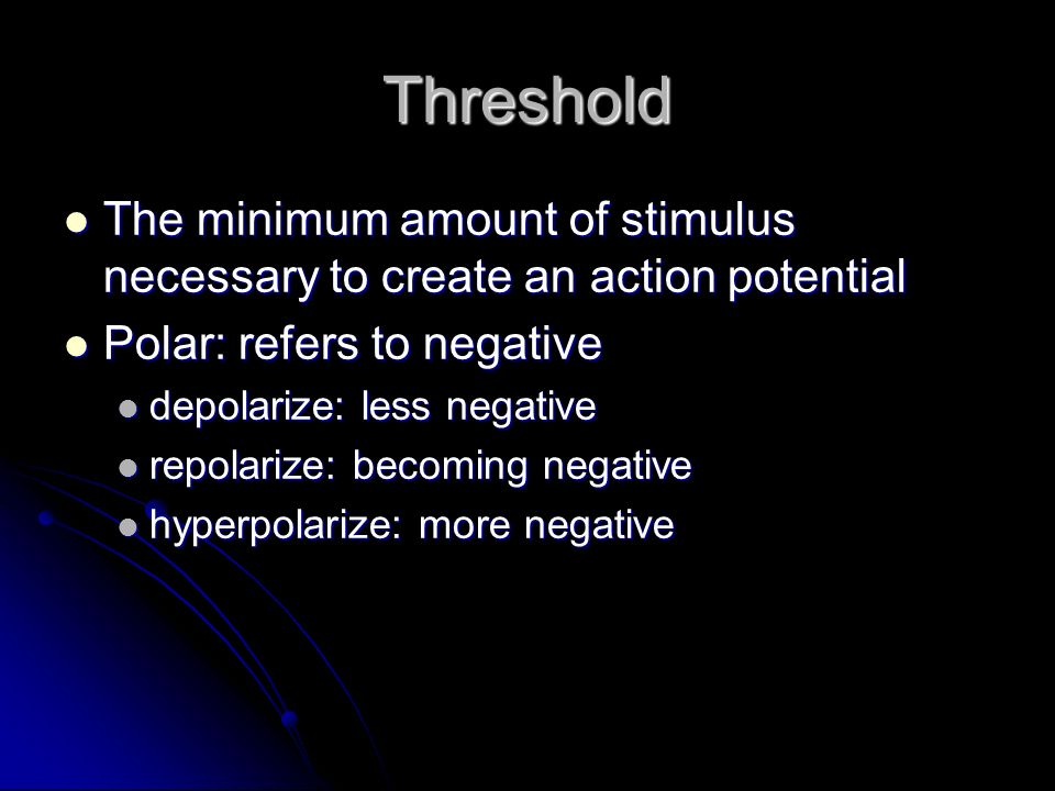 Threshold The minimum amount of stimulus necessary to create an action potential The minimum amount of stimulus necessary to create an action potentia