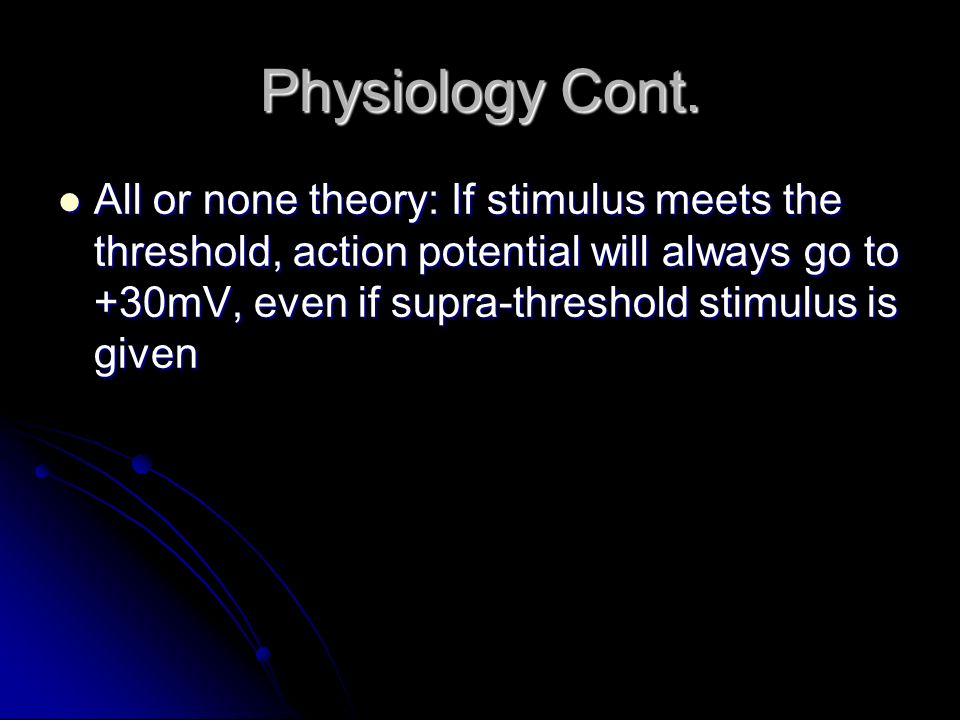 Physiology Cont. All or none theory: If stimulus meets the threshold, action potential will always go to +30mV, even if supra-threshold stimulus is gi