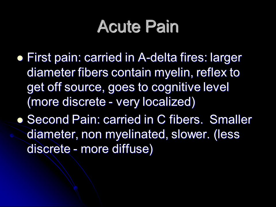 Acute Pain First pain: carried in A-delta fires: larger diameter fibers contain myelin, reflex to get off source, goes to cognitive level (more discre