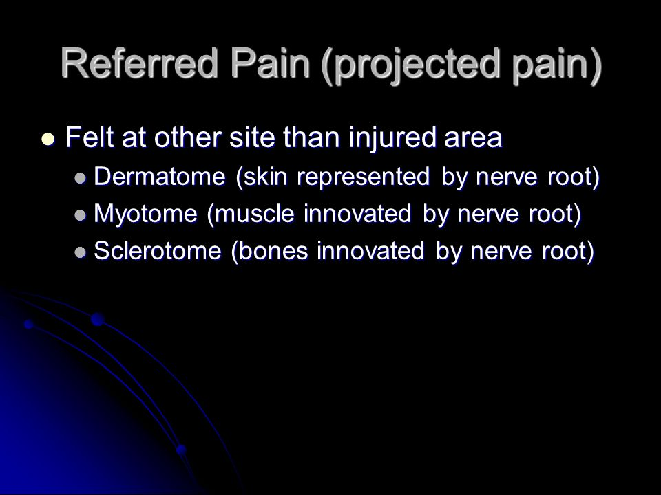 Referred Pain (projected pain) Felt at other site than injured area Felt at other site than injured area Dermatome (skin represented by nerve root) De
