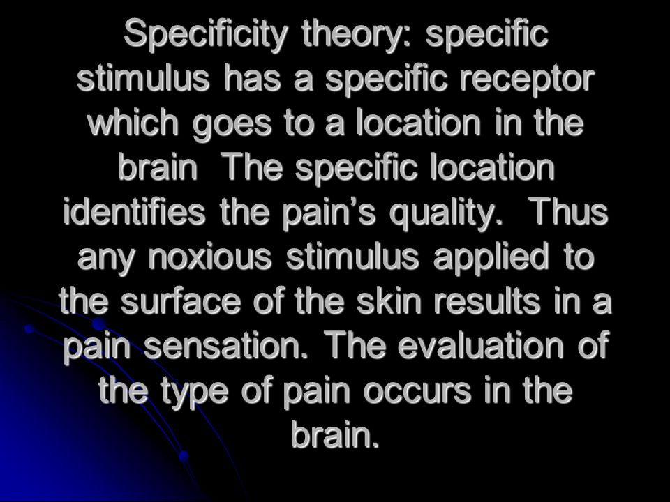 Specificity theory: specific stimulus has a specific receptor which goes to a location in the brain The specific location identifies the pains quality