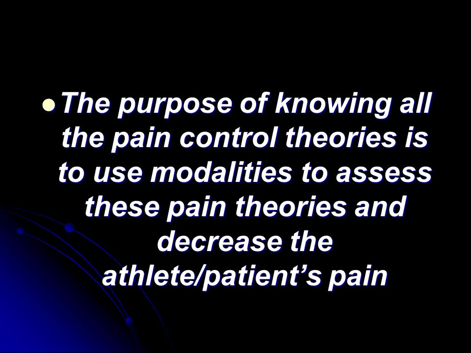 The purpose of knowing all the pain control theories is to use modalities to assess these pain theories and decrease the athlete/patients pain The pur