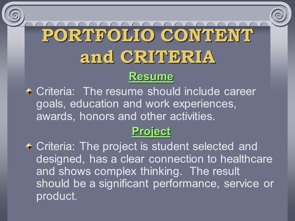 PORTFOLIO CONTENT and CRITERIA Resume Criteria: The resume should include career goals, education and work experiences, awards, honors and other activities.Project Criteria: The project is student selected and designed, has a clear connection to healthcare and shows complex thinking.