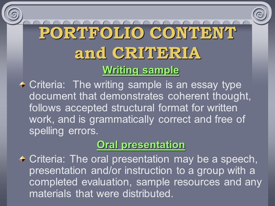 PORTFOLIO CONTENT and CRITERIA Writing sample Criteria: The writing sample is an essay type document that demonstrates coherent thought, follows accepted structural format for written work, and is grammatically correct and free of spelling errors.
