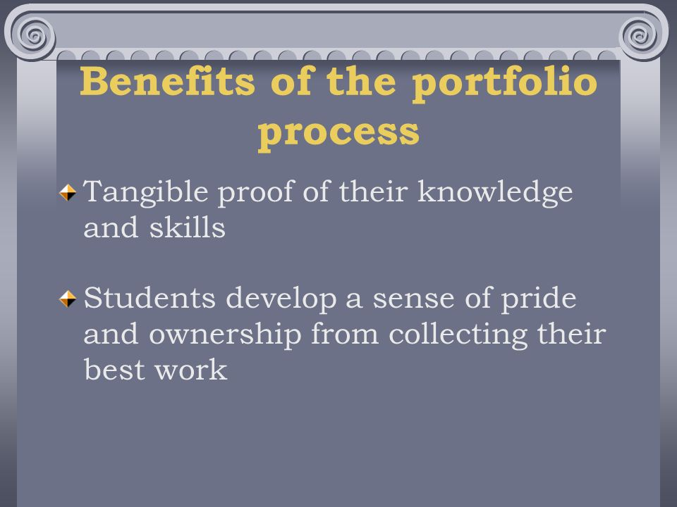 Benefits of the portfolio process Tangible proof of their knowledge and skills Students develop a sense of pride and ownership from collecting their best work