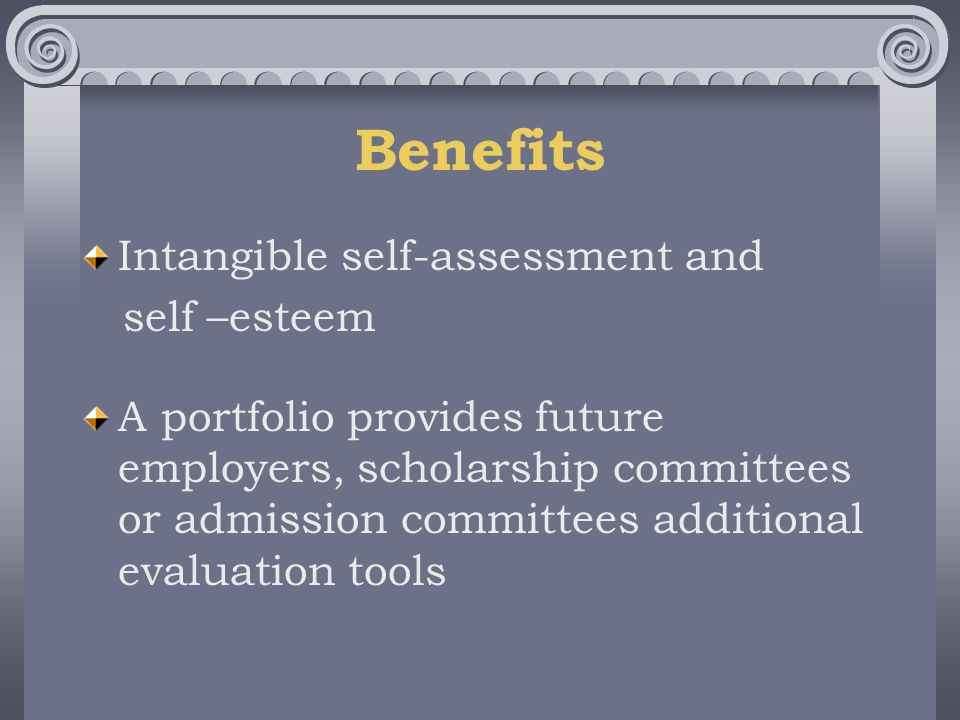 Benefits Intangible self-assessment and self –esteem A portfolio provides future employers, scholarship committees or admission committees additional