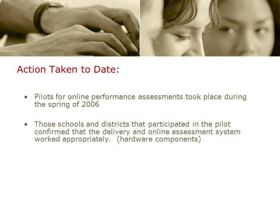 Action Taken to Date: Pilots for online performance assessments took place during the spring of 2006 Those schools and districts that participated in the pilot confirmed that the delivery and online assessment system worked appropriately.