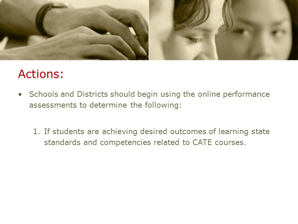 Actions: Schools and Districts should begin using the online performance assessments to determine the following: 1.If students are achieving desired outcomes of learning state standards and competencies related to CATE courses.