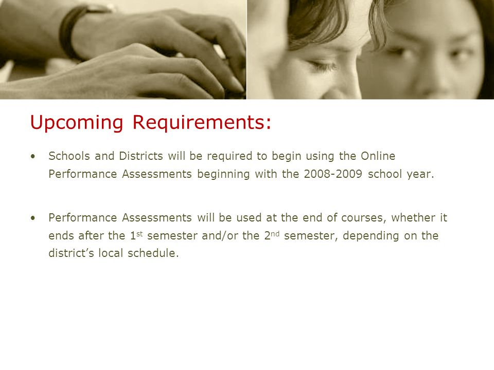 Upcoming Requirements: Schools and Districts will be required to begin using the Online Performance Assessments beginning with the 2008-2009 school year.