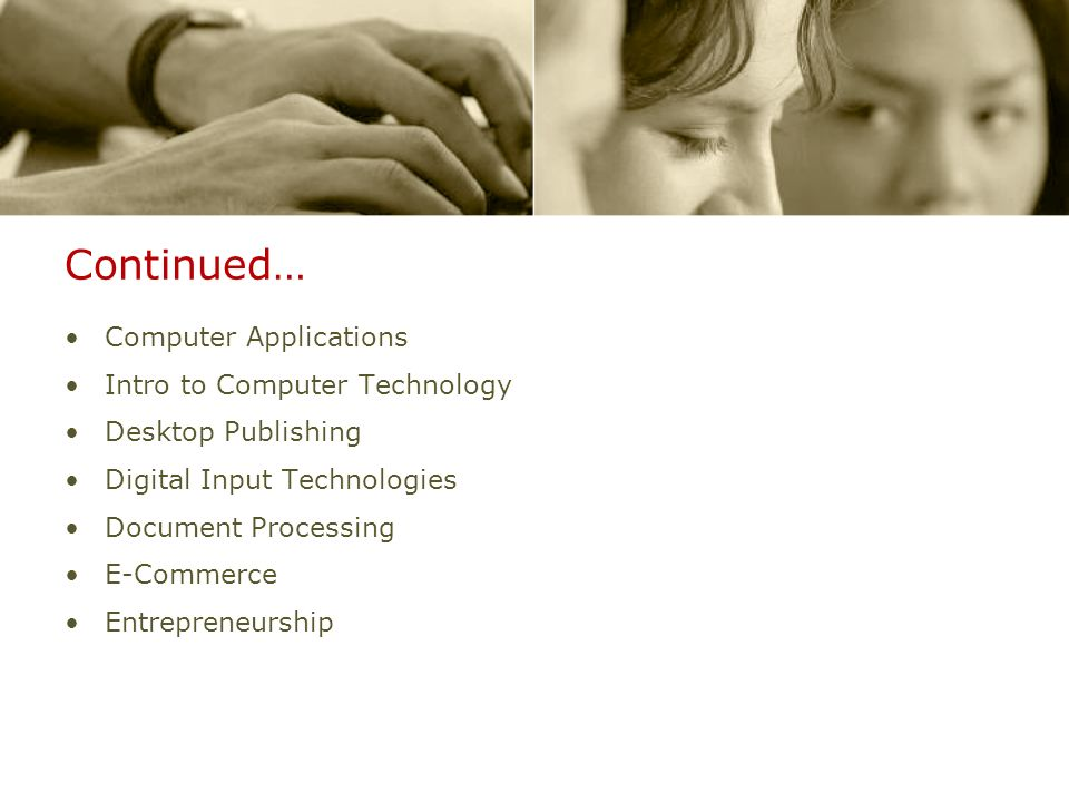 Continued… Computer Applications Intro to Computer Technology Desktop Publishing Digital Input Technologies Document Processing E-Commerce Entrepreneu