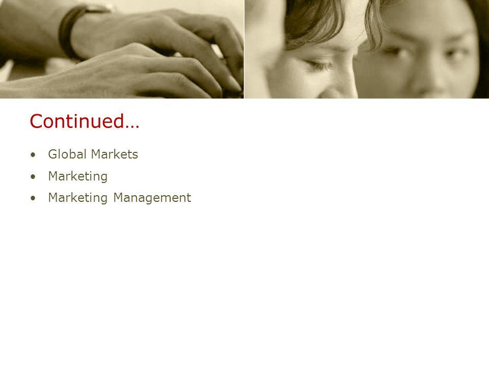 Continued… Global Markets Marketing Marketing Management