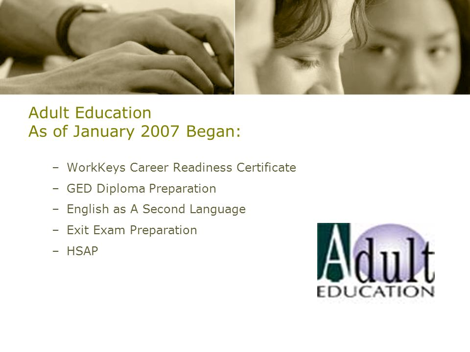 Adult Education As of January 2007 Began: –WorkKeys Career Readiness Certificate –GED Diploma Preparation –English as A Second Language –Exit Exam Pre