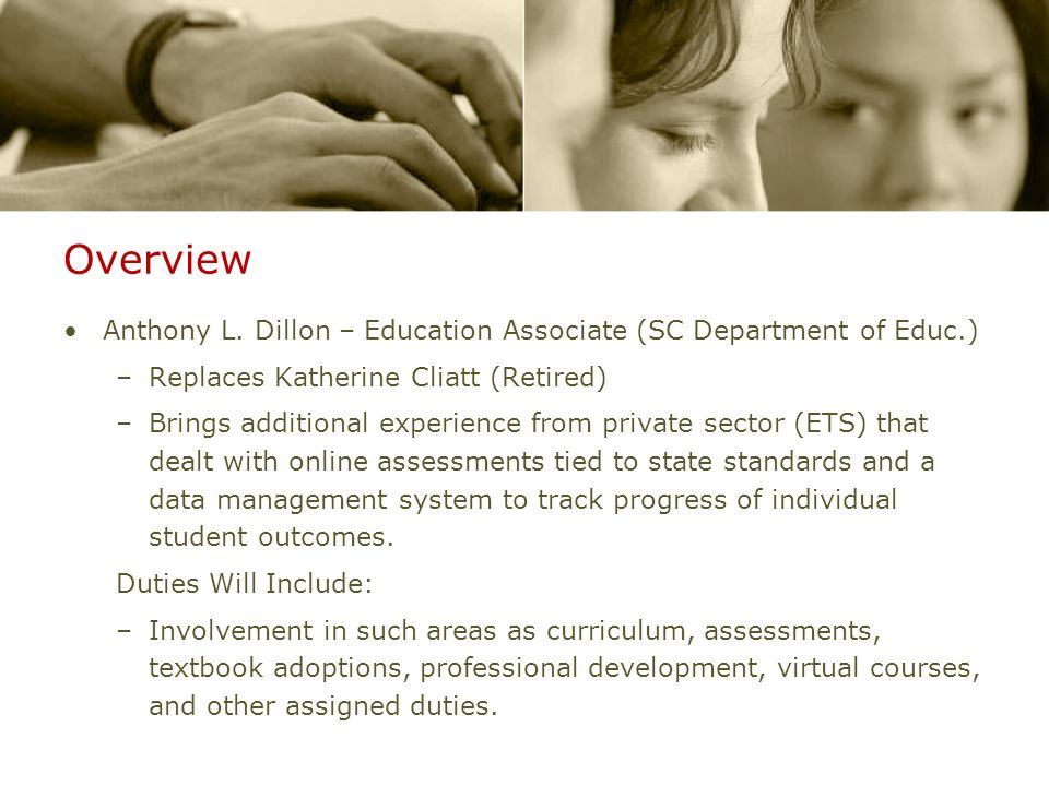 Overview Anthony L. Dillon – Education Associate (SC Department of Educ.) –Replaces Katherine Cliatt (Retired) –Brings additional experience from priv