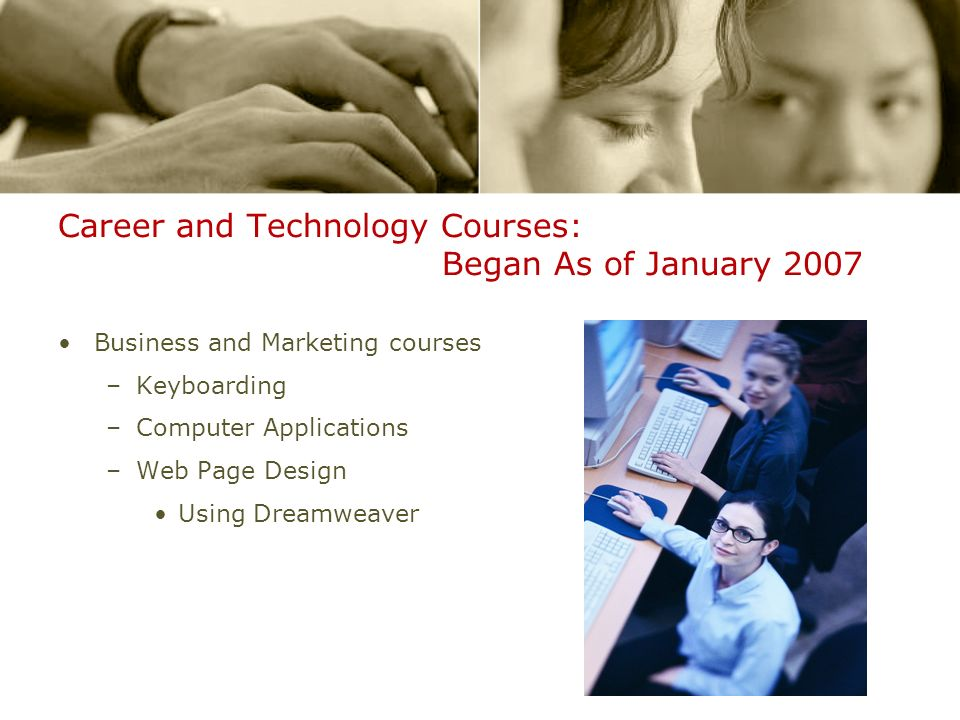 Career and Technology Courses: Began As of January 2007 Business and Marketing courses –Keyboarding –Computer Applications –Web Page Design Using Dreamweaver