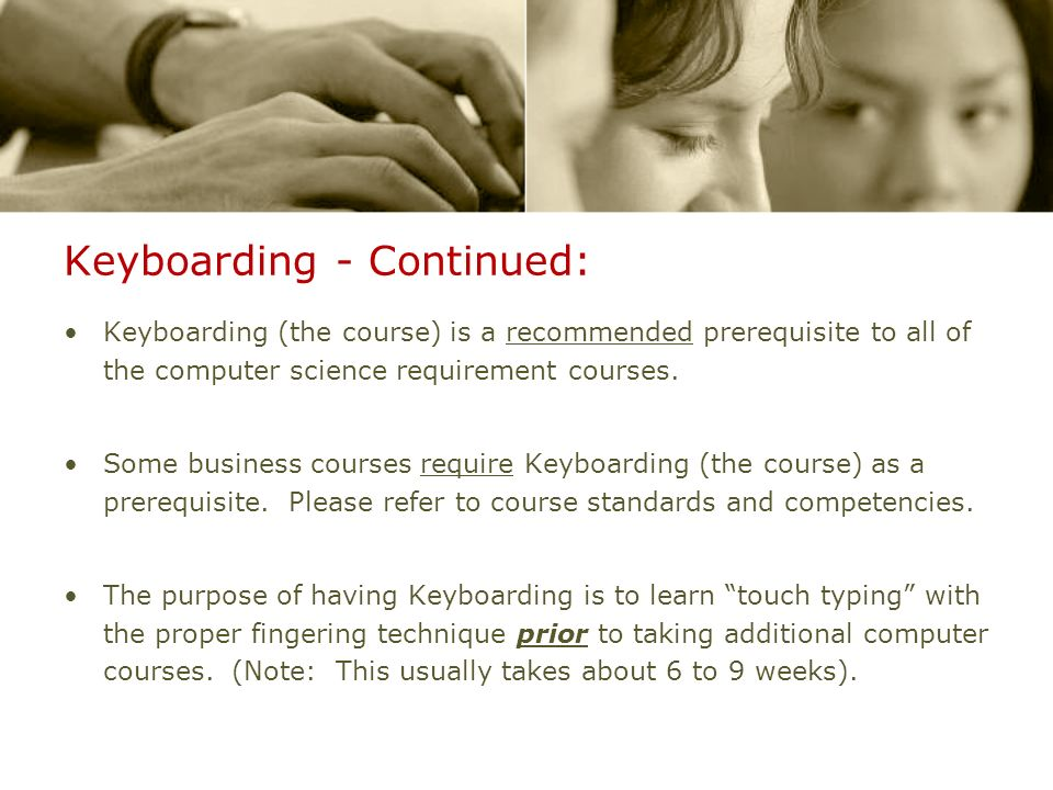 Keyboarding - Continued: Keyboarding (the course) is a recommended prerequisite to all of the computer science requirement courses. Some business cour