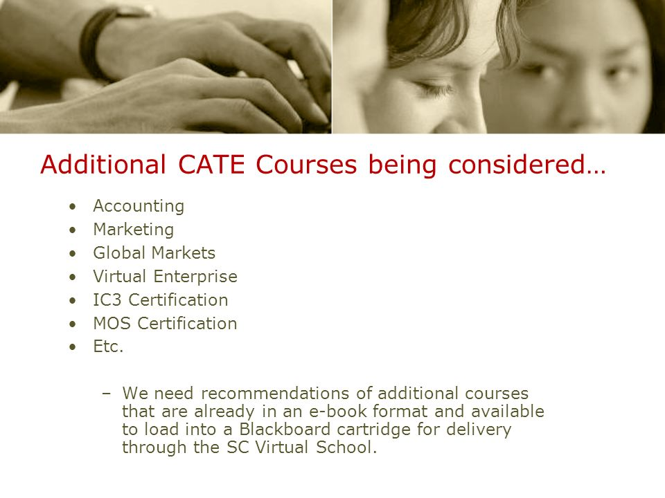 Additional CATE Courses being considered… Accounting Marketing Global Markets Virtual Enterprise IC3 Certification MOS Certification Etc. –We need rec