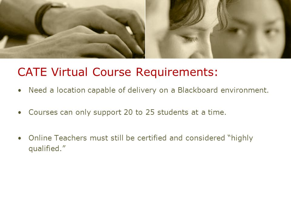CATE Virtual Course Requirements: Need a location capable of delivery on a Blackboard environment. Courses can only support 20 to 25 students at a tim