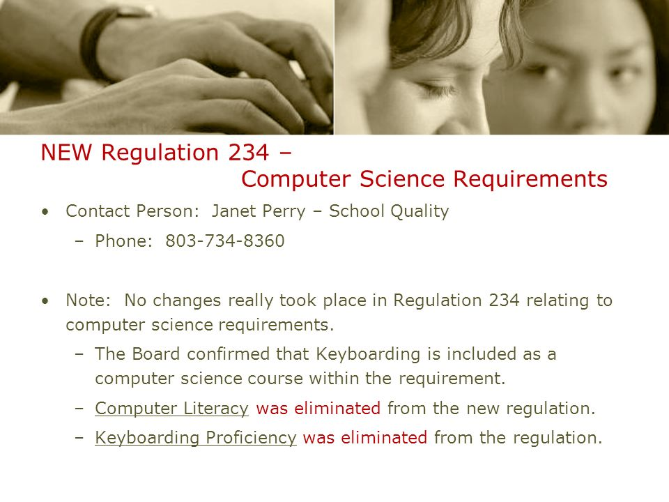 NEW Regulation 234 – Computer Science Requirements Contact Person: Janet Perry – School Quality –Phone: 803-734-8360 Note: No changes really took place in Regulation 234 relating to computer science requirements.