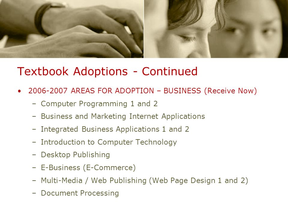 Textbook Adoptions - Continued 2006-2007 AREAS FOR ADOPTION – BUSINESS (Receive Now) –Computer Programming 1 and 2 –Business and Marketing Internet Applications –Integrated Business Applications 1 and 2 –Introduction to Computer Technology –Desktop Publishing –E-Business (E-Commerce) –Multi-Media / Web Publishing (Web Page Design 1 and 2) –Document Processing