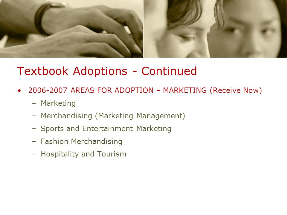 Textbook Adoptions - Continued 2006-2007 AREAS FOR ADOPTION – MARKETING (Receive Now) –Marketing –Merchandising (Marketing Management) –Sports and Ent