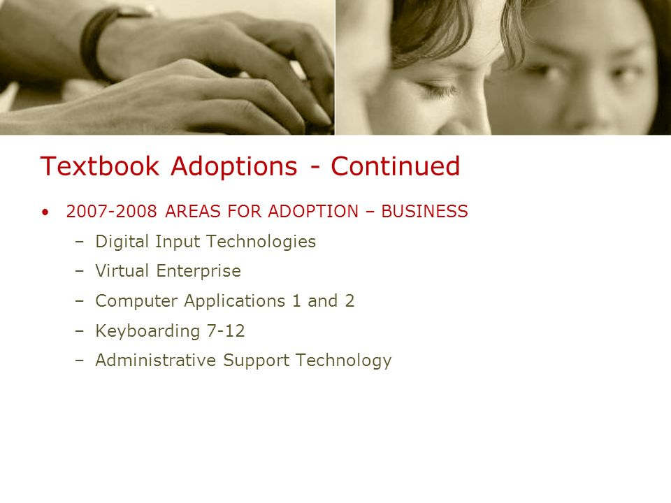 Textbook Adoptions - Continued 2007-2008 AREAS FOR ADOPTION – BUSINESS –Digital Input Technologies –Virtual Enterprise –Computer Applications 1 and 2 –Keyboarding 7-12 –Administrative Support Technology