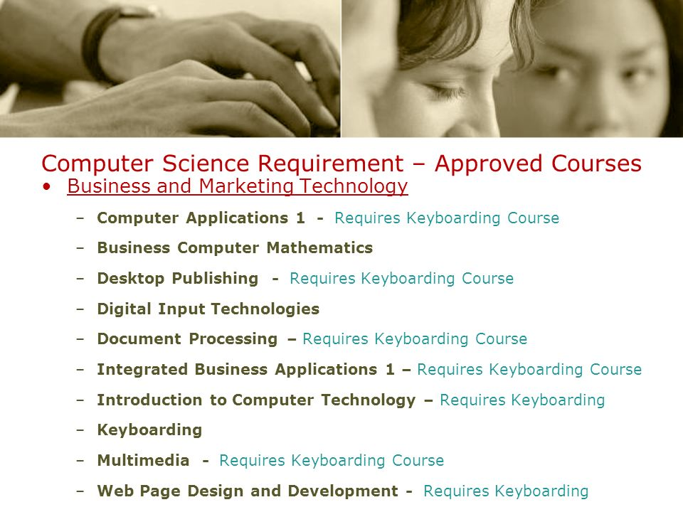 Computer Science Requirement – Approved Courses Business and Marketing Technology –Computer Applications 1 - Requires Keyboarding Course –Business Computer Mathematics –Desktop Publishing - Requires Keyboarding Course –Digital Input Technologies –Document Processing – Requires Keyboarding Course –Integrated Business Applications 1 – Requires Keyboarding Course –Introduction to Computer Technology – Requires Keyboarding –Keyboarding –Multimedia - Requires Keyboarding Course –Web Page Design and Development - Requires Keyboarding