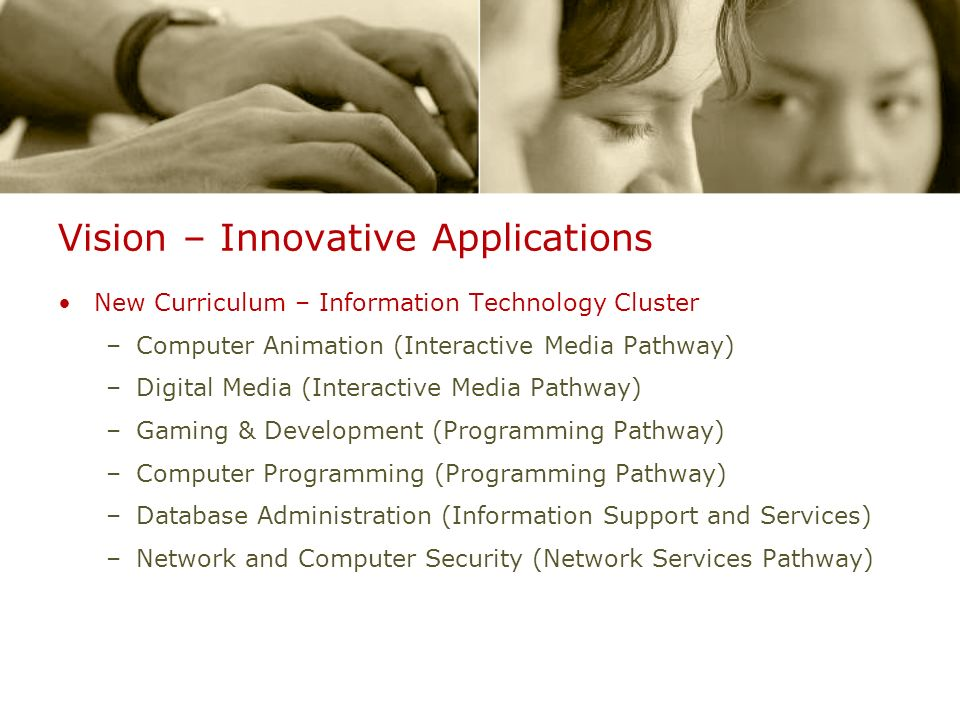 Vision – Innovative Applications New Curriculum – Information Technology Cluster –Computer Animation (Interactive Media Pathway) –Digital Media (Interactive Media Pathway) –Gaming & Development (Programming Pathway) –Computer Programming (Programming Pathway) –Database Administration (Information Support and Services) –Network and Computer Security (Network Services Pathway)