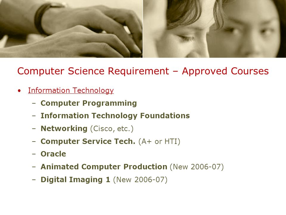 Computer Science Requirement – Approved Courses Information Technology –Computer Programming –Information Technology Foundations –Networking (Cisco, etc.) –Computer Service Tech.