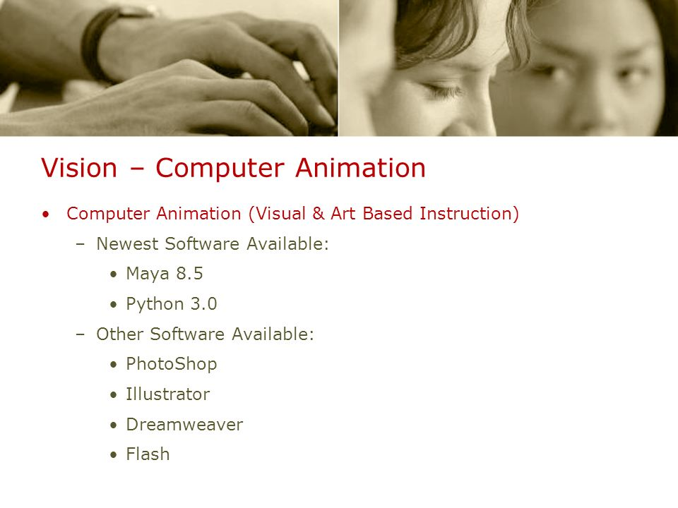 Vision – Computer Animation Computer Animation (Visual & Art Based Instruction) –Newest Software Available: Maya 8.5 Python 3.0 –Other Software Availa