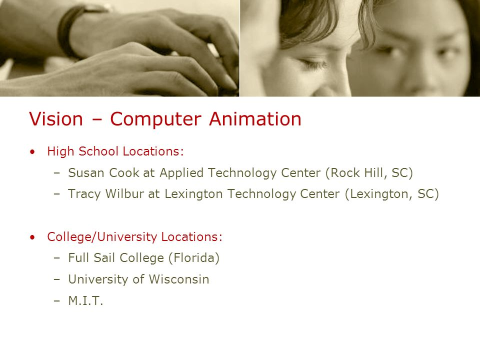Vision – Computer Animation High School Locations: –Susan Cook at Applied Technology Center (Rock Hill, SC) –Tracy Wilbur at Lexington Technology Center (Lexington, SC) College/University Locations: –Full Sail College (Florida) –University of Wisconsin –M.I.T.