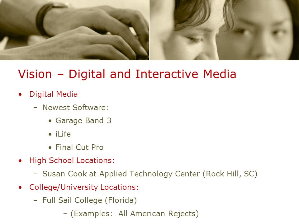 Vision – Digital and Interactive Media Digital Media –Newest Software: Garage Band 3 iLife Final Cut Pro High School Locations: –Susan Cook at Applied Technology Center (Rock Hill, SC) College/University Locations: –Full Sail College (Florida) –(Examples: All American Rejects)