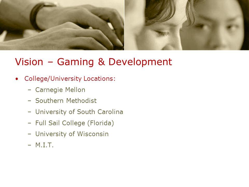 Vision – Gaming & Development College/University Locations: –Carnegie Mellon –Southern Methodist –University of South Carolina –Full Sail College (Flo