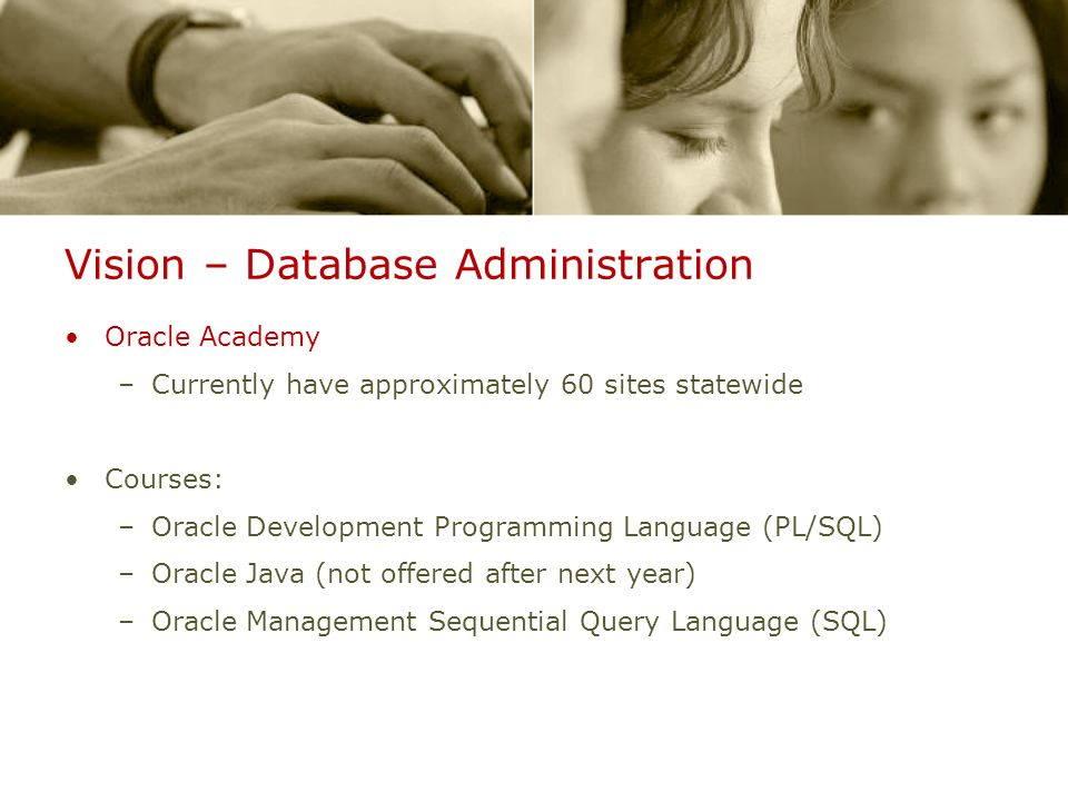 Vision – Database Administration Oracle Academy –Currently have approximately 60 sites statewide Courses: –Oracle Development Programming Language (PL/SQL) –Oracle Java (not offered after next year) –Oracle Management Sequential Query Language (SQL)