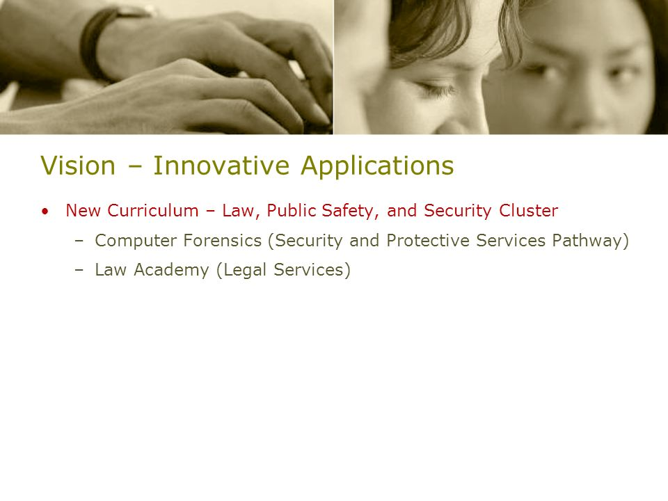 Vision – Innovative Applications New Curriculum – Law, Public Safety, and Security Cluster –Computer Forensics (Security and Protective Services Pathway) –Law Academy (Legal Services)