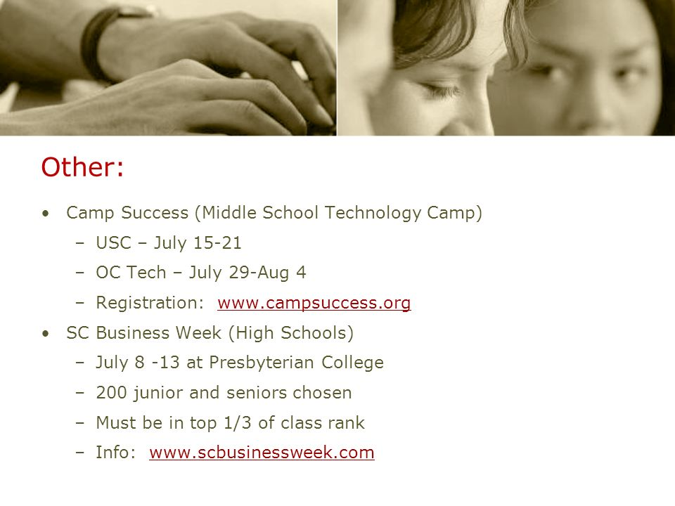 Other: Camp Success (Middle School Technology Camp) –USC – July 15-21 –OC Tech – July 29-Aug 4 –Registration: www.campsuccess.orgwww.campsuccess.org SC Business Week (High Schools) –July 8 -13 at Presbyterian College –200 junior and seniors chosen –Must be in top 1/3 of class rank –Info: www.scbusinessweek.comwww.scbusinessweek.com